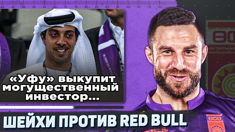 Арабские шейхи vs корпорация Red Bull кто выкупит Уфу ?