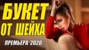 Царский свежак 2020!! БУКЕТ ОТ ШЕЙХА Русские мелодрамы 2020 новинки HD 1080P