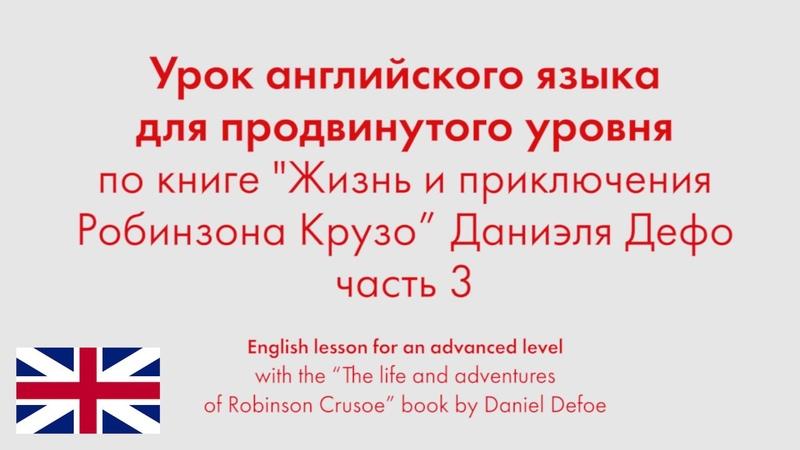Урок английского языка для продвинутого уровня по книге Робинзона Крузо Даниэля Дефо Часть 3
