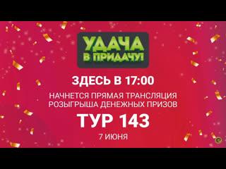 Розыгрыш призов 143 тура игры Удача в придачу!, 7 июня