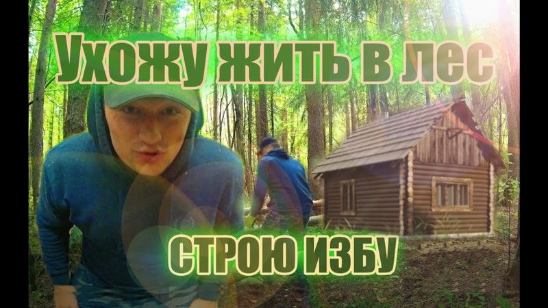 УХОЖУ ЖИТЬ В ЛЕС СТРОЮ ИЗБУ I GO TO LIVE IN THE FOREST BUILD A HUT