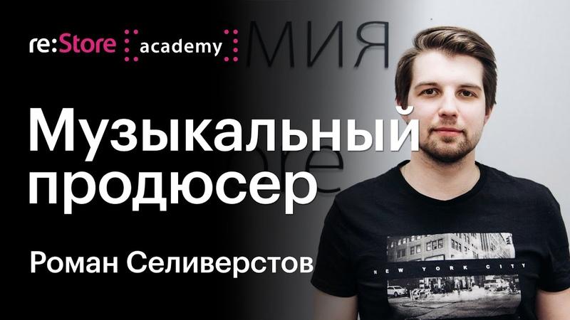 Рекорд продюсер и роль композитора в современном кино Роман Селиверстов Академия re Store
