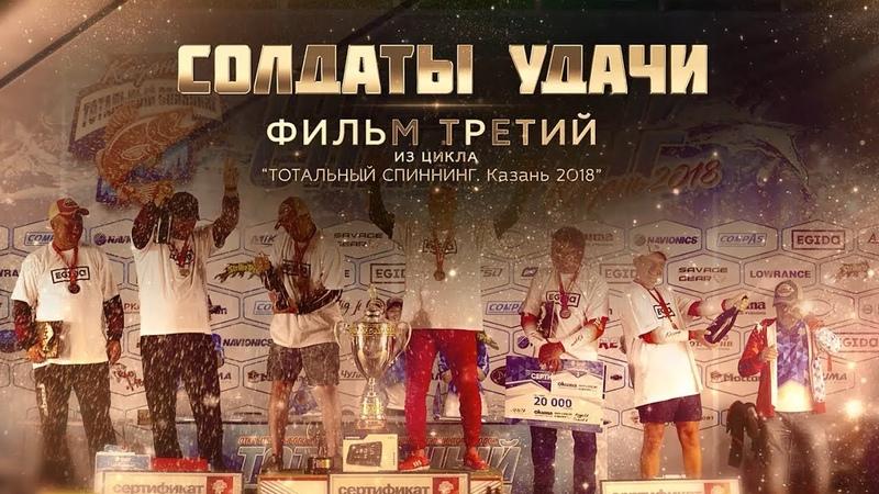 Фильм третий СОЛДАТЫ УДАЧИ ТОТАЛЬНЫЙ СПИННИНГ Казань 2018 Full HD
