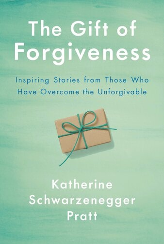 The Gift of Forgiveness Inspiring Stories from Those Who Have Overcome the Unforgivable by Katherine Schwarzenegger Pratt