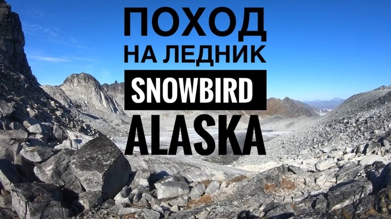 Hiking to Snowbird Glacier Alaska Gold mining Поход на Ледник Snowbird Аляска обвал камней ЖЕСТЬ