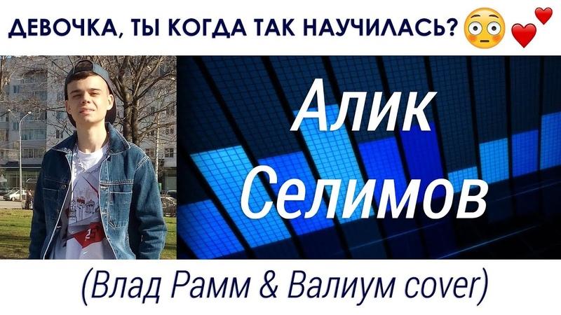 Алик Селимов - Девочка, ты когда так научилась? (Влад Рамм ft. Валиум cover)