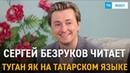 Сергей Безруков читает Туган Як на татарском языке