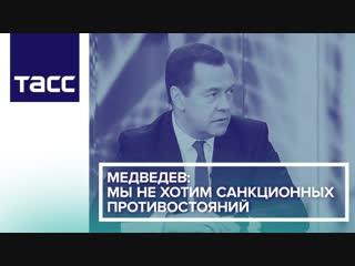 Медведев: мы не хотим санкционных противостояний