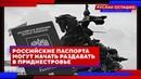 Российские паспорта могут начать раздавать в Приднестровье Руслан Осташко