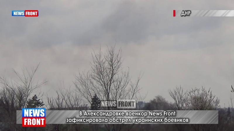 Важно! В Александровке военкор News Front зафиксировала обстрел украинских боевиков