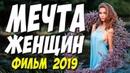ФИЛЬМ 2019 ПРО КРАСИВУЮ ЛЮБОВЬ МЕЧТА ЖЕНЩИН Русские мелодрамы 2019 новинки HD