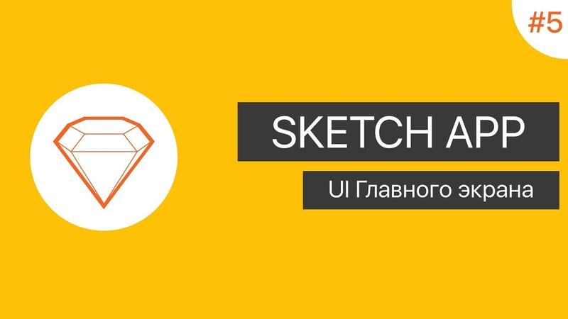 UI в Sketch App Урок 5. UI Главного экрана
