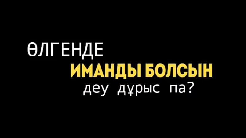 ӨЛГЕНДЕ ИМАНДЫ БОЛСЫН ДЕУ ДҰРЫС ПА
