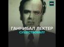 Реальный прототип Ганнибала Лектера — Москва 24