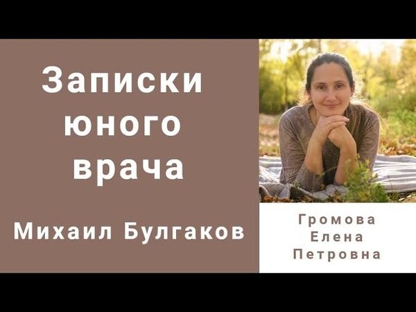 Михаил Булгаков Записки юного врача Комментирует детский врач невролог Елена Громова